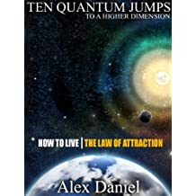 Ten Quantum Jumps to a Higher Dimension: How to Live the Law of Attraction (Quantum Series Book 2) (English Edition)