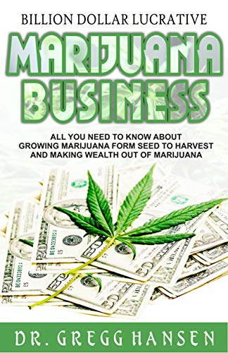 BILLION DOLLAR LUCRATIVE MARIJUANA BUSINESS: All You Need to Know about Growing Marijuana from Seed to Harvest and Making Wealth Out of Marijuana (English Edition)