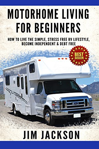 Motorhome: Living For Beginners: How To Live The Simple, Stress Free, RV Lifestyle, Become, Independent, &, Debt Free…