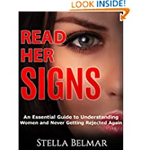 Read Her Signs: An Essential Guide To Understanding Women And Never Getting Rejected Again (Dating Advice For Men)