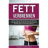 Fett verbrennen: Wie Sie durch gezielte Ernährung und effektives Training langfristig abnehmen, Ihren Stoffwechsel beschleunigen und Muskeln aufbauen (Fettverbrennung, Fett verbrennen am Bauch)