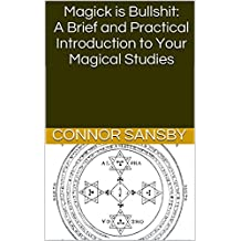 Magick is Bullshit: A Brief and Practical Introduction to Your Magical Studies