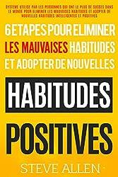 Habitude  - Les 6 etapes uniques dont vous aurez besoin pour eliminer n'importe quelle mauvaise habitude et en creer des positives: Systeme utilise par ... qui ont le plus de succes (French Edition)