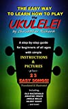 The Easy Way To Learn How To Play The Ukulele!: A step-by-step guide for beginners of all ages.