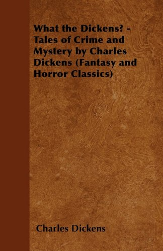 What the Dickens? - Tales of Crime and Mystery by Charles Dickens (Fantasy and Horror Classics) Cover Image