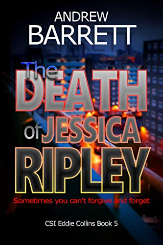 The Death of Jessica Ripley: Sometimes you can't forgive and forget (CSI Eddie Collins Book 5) by [Barrett, Andrew]