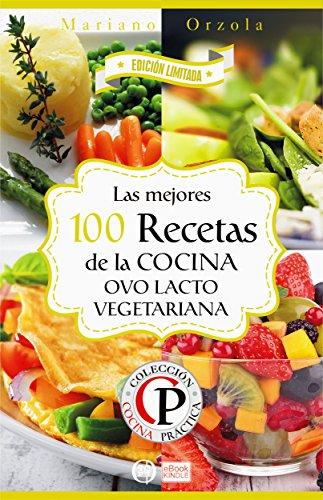 LAS MEJORES 100 RECETAS DE LA COCINA OVO LACTO VEGETARIANA (Colección Cocina Práctica - Edición Limitada nº 8) por Mariano Orzola