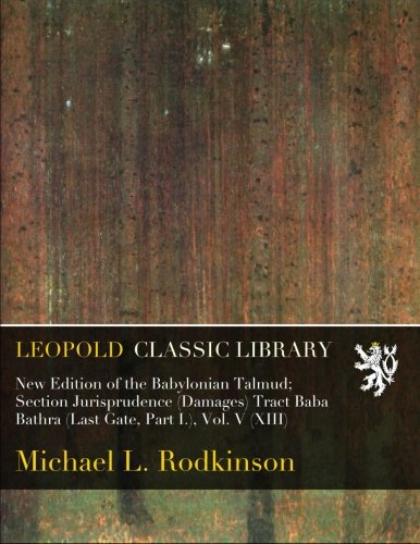 New Edition of the Babylonian Talmud; Section Jurisprudence (Damages) Tract Baba Bathra (Last Gate, Part I.), Vol. V (XIII) por Michael L. Rodkinson