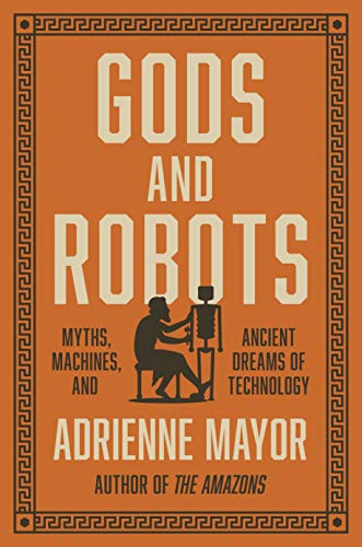 Gods and Robots – Myths, Machines, and Ancient Dreams of Technology