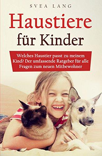 (Haustiere für Kinder : Welches Haustier passt zu meinem Kind? Der umfassende Ratgeber für alle Fragen zum neuen Mitbewohner)