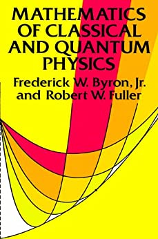 Mathematics of Classical and Quantum Physics (Dover Books on Physics) by [Byron, Frederick W., Fuller, Robert W.]