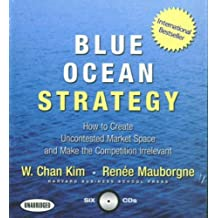 Blue Ocean Strategy: How to Create Uncontested Market Space and Make the Competition Irrelevant Unabridged by Kim, W. Chan, Mauborgne, Renee (2006) Audio CD