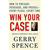 Win Your Case: How to Present, Persuade, and Prevail--Every Place, Every Time