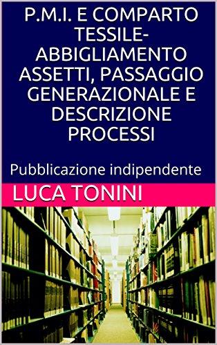 P.M.I. E COMPARTO TESSILE-ABBIGLIAMENTO ASSETTI, PASSAGGIO GENERAZIONALE E DESCRIZIONE PROCESSI: Pubblicazione indipendente P.M.I. E COMPARTO TESSILE-ABBIGLIAMENTO ASSETTI, PASSAGGIO GENERAZIONALE E DESCRIZIONE PROCESSI: Pubblicazione indipendente 51ZfrQfbBWL
