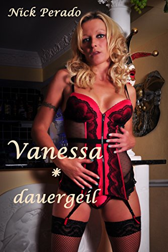 Vanessa * dauergeil: Eine erotische Geschichte von Nick Perado