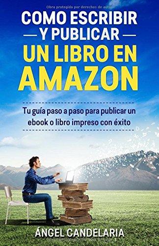 Cómo Escribir y Publicar un Libro en Amazon: Tu guía paso a paso para publicar un ebook o libro impreso con éxito