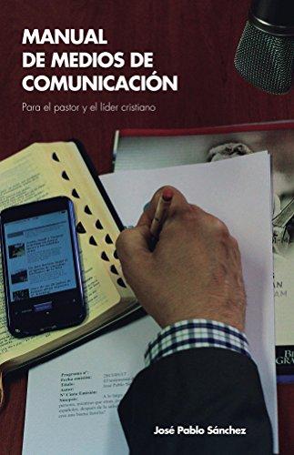 Manual de Medios de Comunicacion: para el pastor y el líder cristiano por Jose Pablo Sanchez