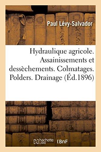 Hydraulique agricole. Assainissements et dessèchements. Colmatages: Polders. Drainage. Utilisation agricole des eaux d'égout. Annexes