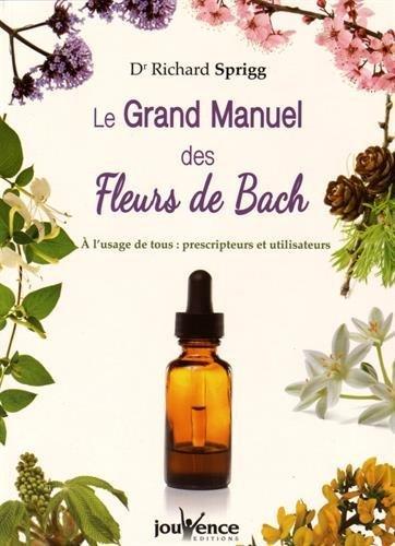 Le Grand Manuel des Fleurs de Bach : A l'usage de tous : prescripteurs et utlisateurs par Richard Sprigg