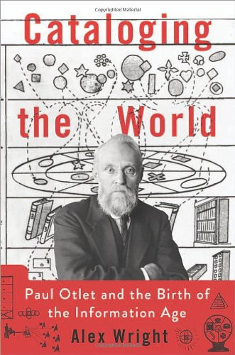 Cataloging the World: Paul Otlet and the Birth of the Information Age por Alex Wright