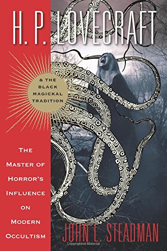 H. P. Lovecraft and the Black Magickal Tradition: The Master of Horror's Influence on Modern Occultism por John L. Steadman