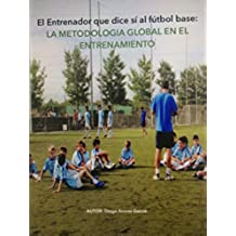 El Entrenador que dice sí al fútbol base: Metodología global en el entrenamiento.: Aplicación teórica de la dirección de equipos a nivel táctico, técnico, físico y psicológico.