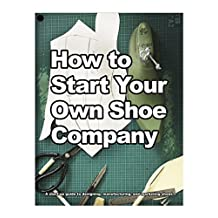 How to Start Your Own Shoe Company: A start-up guide to designing, manufacturing, and marketing shoes. (How shoes are Made Book 3) (English Edition)