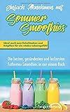 Einfach Abnehmen mit Sommersmoothies: Die besten, gesündesten und leckersten Fatburner-Smoothies in nur einem Buch