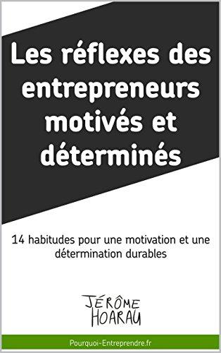 Les réflexes des entrepreneurs motivés et déterminés: 14 habitudes pour une motivation et une détermination durables