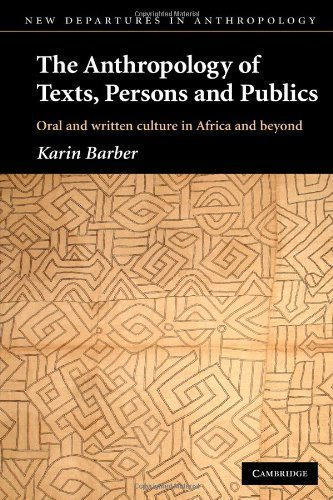 The Anthropology of Texts, Persons and Publics: Oral and Written Culture in Africa and Beyond (New Departures in Anthropology) 1st (first) Edition by Barber, Karin published by Cambridge University Press (2007)