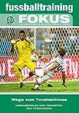 Das Fussballtraining Fokus Wege zum Torabschluss - Herausspielen und Verwerten von Torchancen Fachbuch