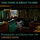 This Thing is About to End: Photographs and Stories From Life by Candace Doyal (2016-06-02)