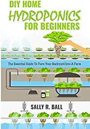 DIY Home Hydroponics For Beginners: The Essential Guide To Turn Your Backyard Into A Farm