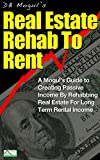 Real Estate Rehab to Rent: A Mogul's Guide to Creating Passive Income by Rehabbing Real Estate for Long Term Rental Income (Real Estate Mogul Book 7)