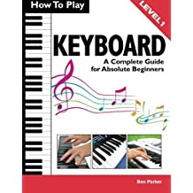 How To Play Keyboard: A Complete Guide for Absolute Beginners by Parker, Ben (2013) Paperback