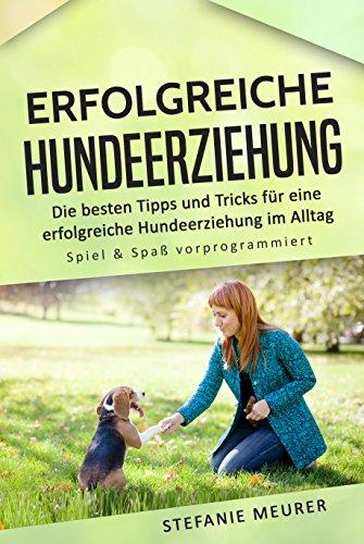 Erfolgreiche Hundeerziehung: Die besten Tipps und Tricks für eine erfolgreiche Hundeerziehung im Alltag - Spiel & Spaß vorprogrammiert