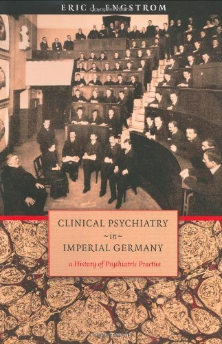 Clinical Psychiatry in Imperial Germany: A History of Psychiatric Practice (Cornell Studies in the History of Psychiatry) by Engstrom, Eric J. (2004) Hardcover