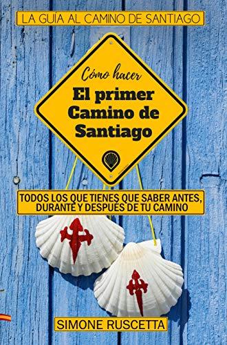 Como hacer  el primer  Camino de  Santiago: Todo lo que debes saber para prepararte al Camino De La Vida por Simone Ruscetta