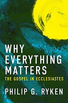 Why Everything Matters: The Gospel in Ecclesiastes (English Edition) di [Ryken, Phil]