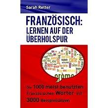 FRANZÖSISCH: LERNEN AUF DER ÜBERHOLSPUR: Die 1000 meist benutzten französischen Wörter mit 3000 Beispielsätzen (German Edition)