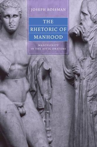 The Rhetoric of Manhood: Masculinity in the Attic Orators (Joan Palevsky Imprint in Classical Literature)