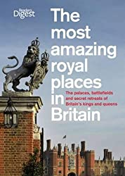 The Most Amazing Royal Places in Britain: The palaces, battlefields and secret retreats of Britain's kings and queens