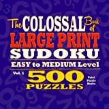 The Colossal Book of Large Print Sudoku: Easy to Medium Level, 500 Puzzles: Volume 1
