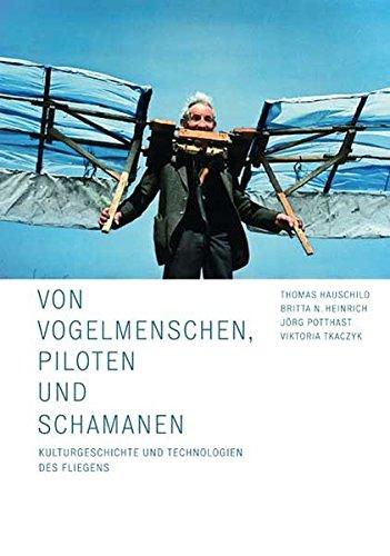 Von Vogelmenschen, Piloten und Schamanen: Kulturgeschichte und Technologien des Fliegens