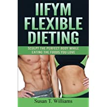 IIFYM Flexible Dieting: Sculpt The Perfect Body While Eating The Foods You Love by Susan T. Williams (2015-11-16)