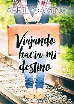Viajando hacia mi destino (Bilogía Destino nº 1) de [Camino, Abril]