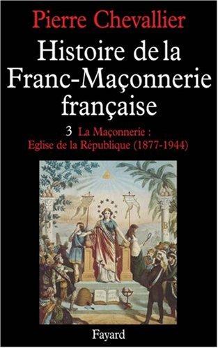 Histoire de la Franc-Maçonnerie française, tome 3 : La Maçonnerie : Eglise de la république (1877-1944) par Pierre Chevalier