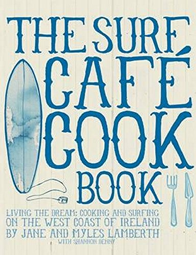 Surf Cafe Cookbook: Living the Dream: Cooking and Surfing on the West Coast of Ireland por Jane Lamberth