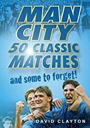 Man City: 50 Classic Matches and Some To Forget