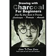 Drawing With Charcoal for Beginners: Step by Step Guide to Drawing Landscapes – Portraits – Animals: Volume 48 (Learn to Draw)